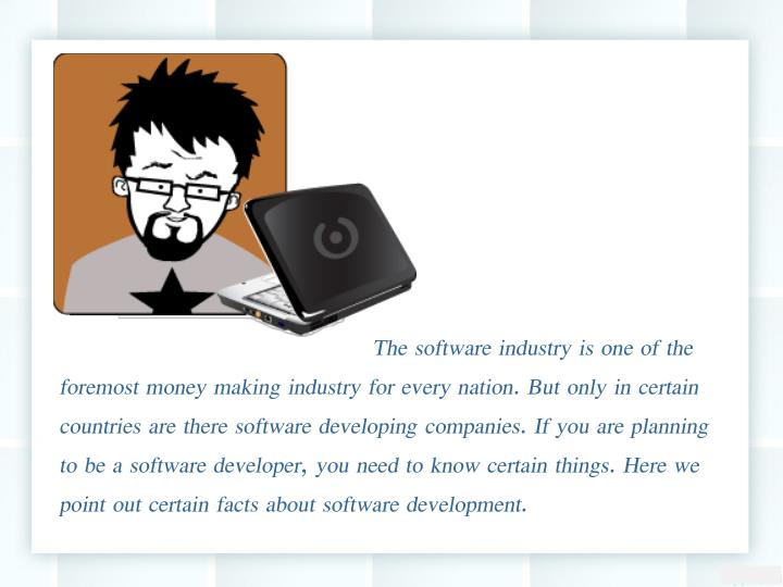 The software industry is one of the foremost money making industry for every nation. But only in certain countries are there software developing companies. If you are planning to be a software developer, you need to know certain things. Here we point out certain facts about software development.