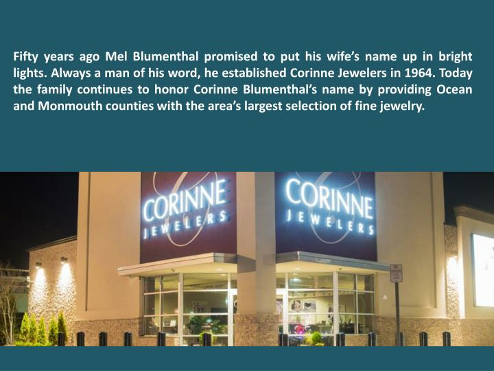 Fifty years ago Mel Blumenthal promised to put his wife's name up in bright lights. Always a man of his word, he established Corinne Jewelers in 1964. Today the family continues to honor Corinne Blumenthal's name by providing Ocean and Monmouth counties with the area's largest selection of fine jewelry.