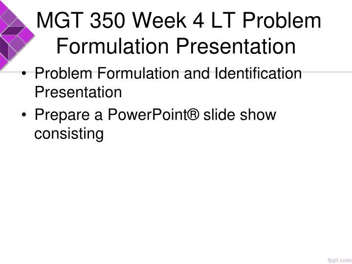 MGT 350 Week 4 LT Problem Formulation Presentation