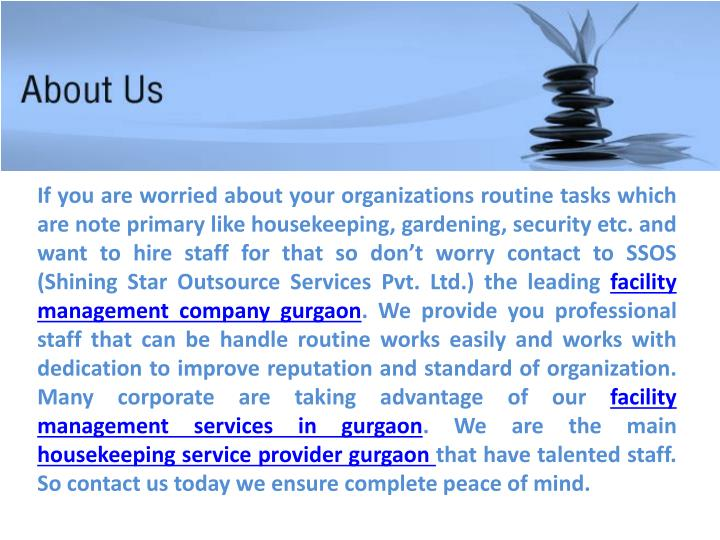 If you are worried about your organizations routine tasks which are note primary like housekeeping, gardening, security etc. and want to hire staff for that so don't worry contact to SSOS (Shining Star Outsource Services Pvt. Ltd.) the leading