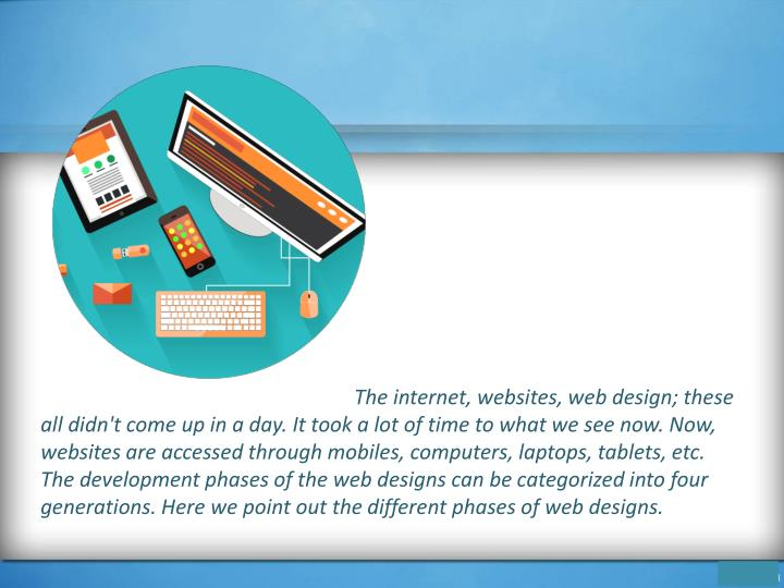 The internet, websites, web design; these all didn't come up in a day. It took a lot of time to what we see now. Now, websites are accessed through mobiles, computers, laptops, tablets, etc. The development phases of the web designs can be categorized into four generations. Here we point out the different phases of web designs.