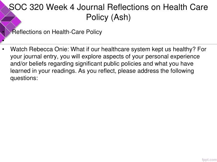 SOC 320 Week 4 Journal Reflections on Health Care Policy (Ash)