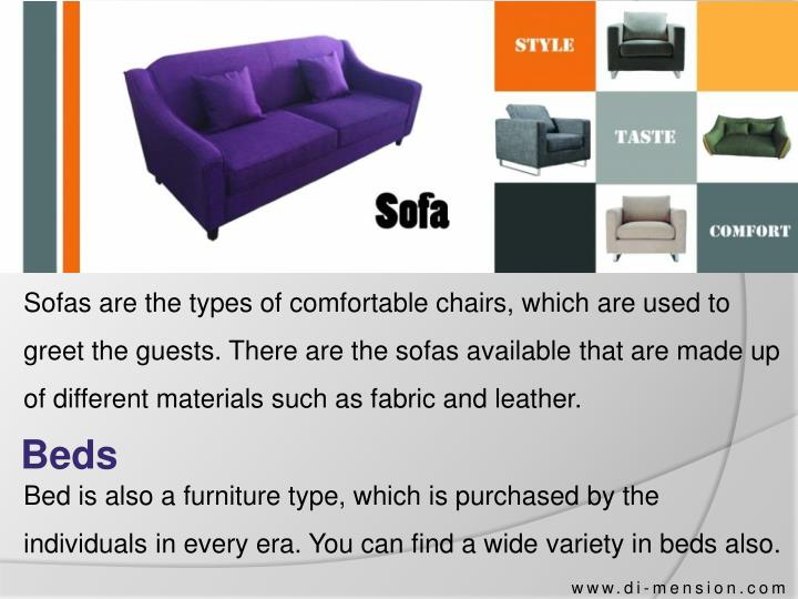 Sofas are the types of comfortable chairs, which are used to greet the guests. There are the sofas available that are made up of different materials such as fabric and leather.