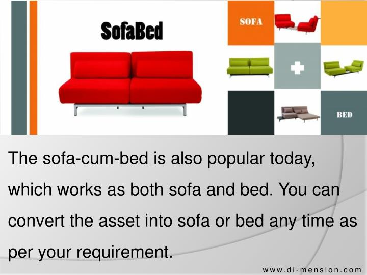 The sofa-cum-bed is also popular today, which works as both sofa and bed. You can convert the asset into sofa or bed any time as per your requirement.