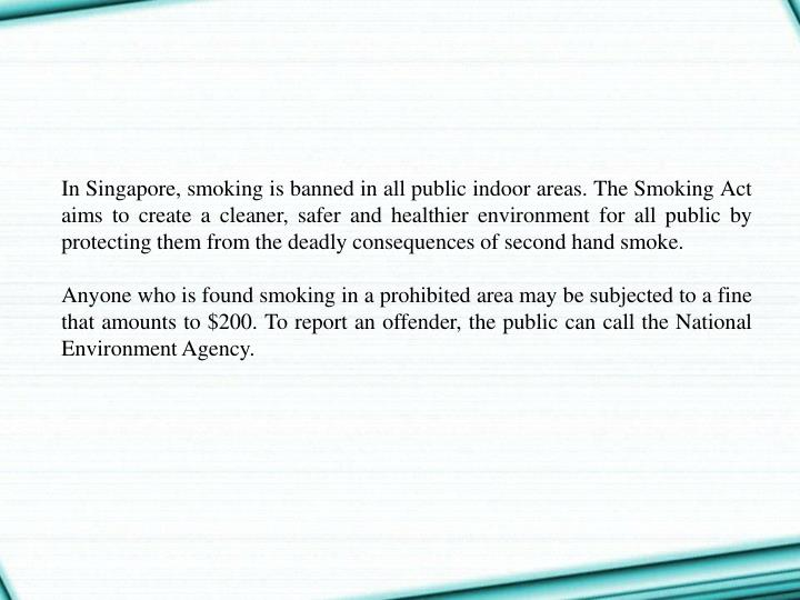 In Singapore, smoking is banned in all public indoor areas. The Smoking Act