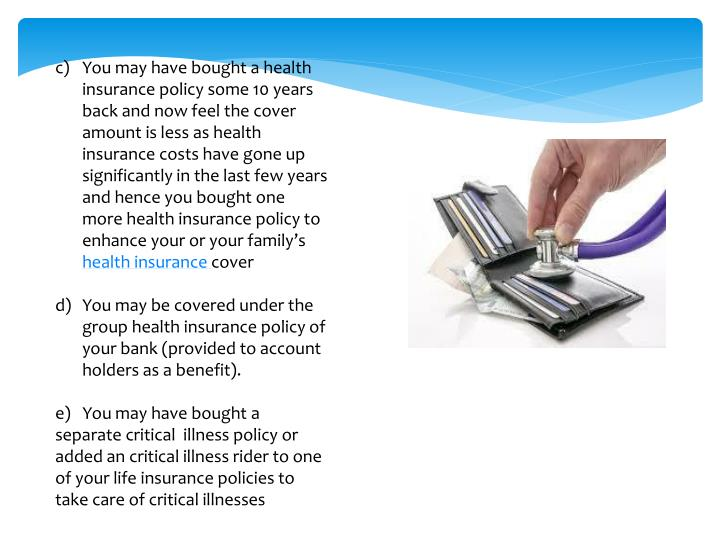 You may have bought a health insurance policy some 10 years back and now feel the cover amount is less as health insurance costs have gone up significantly in the last few years and hence you bought one more health insurance policy to enhance your or your family's