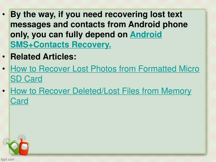 By the way, if you need recovering lost text messages and contacts from Android phone only, you can fully depend on