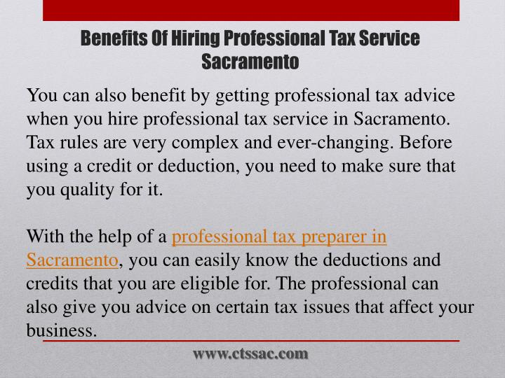 You can also benefit by getting professional tax advice when you hire professional tax service in Sacramento. Tax rules are very complex and ever-changing. Before using a credit or deduction, you need to make sure that you quality for it.