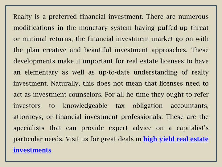 Realty is a preferred financial investment. There are numerous modifications in the monetary system having puffed-up threat or minimal returns, the financial investment market go on with the plan creative and beautiful investment approaches. These developments make it important for real estate licenses to have an elementary as well as up-to-date understanding of realty investment. Naturally, this does not mean that licenses need to act as investment counselors. For all he time they ought to refer investors to knowledgeable tax obligation accountants, attorneys, or financial investment professionals. These are the specialists that can provide expert advice on a capitalist's particular needs. Visit us for great deals in