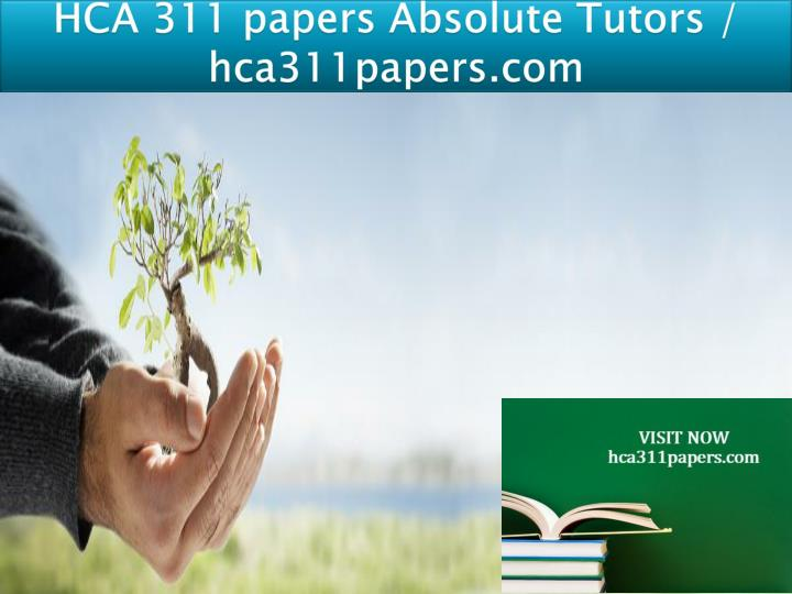 hca 311 papers absolute tutors hca311papers com