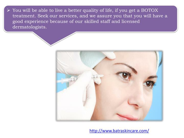 You will be able to live a better quality of life, if you get a BOTOX treatment. Seek our services, and we assure you that you will have a good experience because of our skilled staff and licensed dermatologists.
