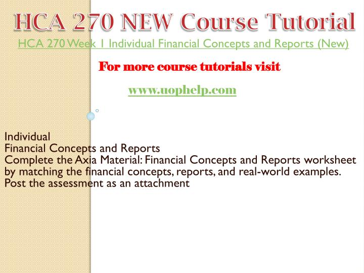 hca 270 financial concepts and reporting worksheet Hca 270 week 1 financial concepts and reports worksheet hcs 405 week 1 health care financial terms worksheet paper introduction the hcs 405 week 1 financial terms worksheet throws light on some of the most basic concepts of the healthcare business understanding health care financial terms is a prerequisite for both academic and professional.