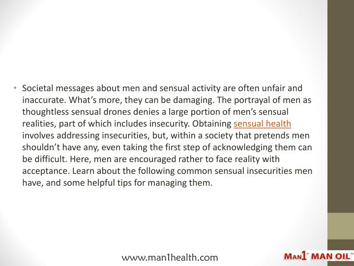 Societal messages about men and sensual activity are often unfair and inaccurate. What's more, they can be damaging. The portrayal of men as thoughtless sensual drones denies a large portion of men's sensual realities, part of which includes insecurity. Obtaining