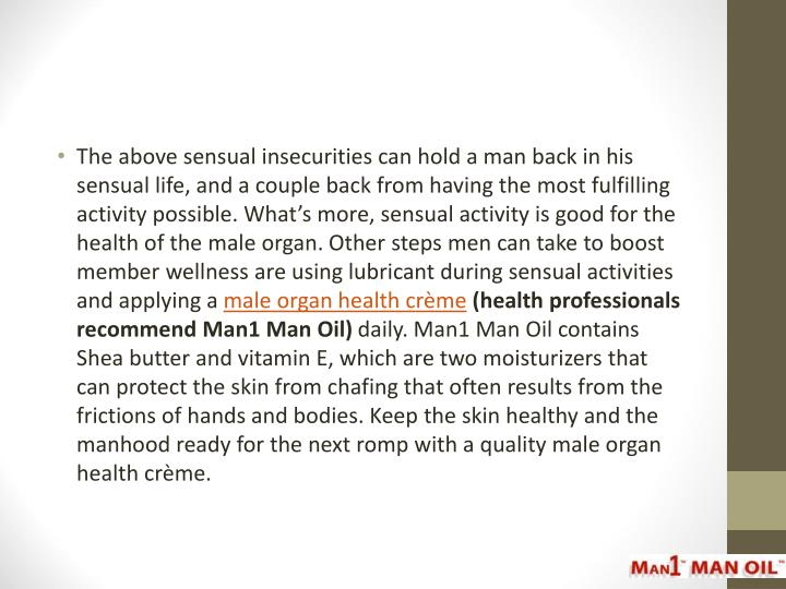 The above sensual insecurities can hold a man back in his sensual life, and a couple back from having the most fulfilling activity possible. What's more, sensual activity is good for the health of the male organ. Other steps men can take to boost member wellness are using lubricant during sensual activities and applying a