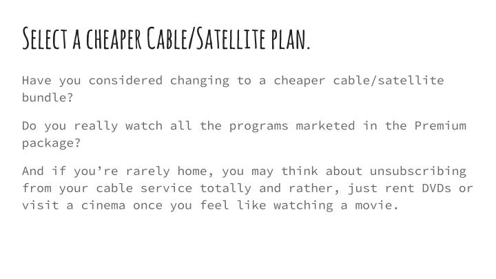 Select a cheaper Cable/Satellite plan.