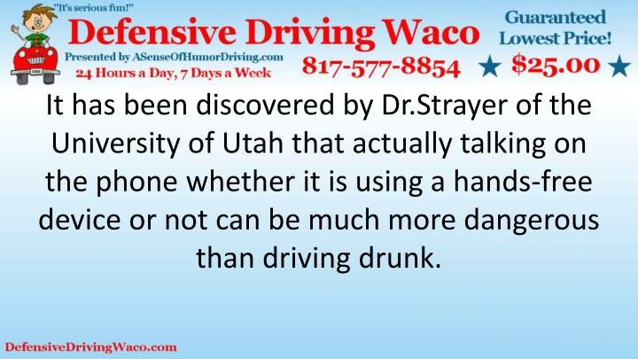 It has been discovered by Dr.Strayer of the University of Utah that actually talking on the phone whether it is using a hands-free device or not can be much more dangerous than driving drunk.