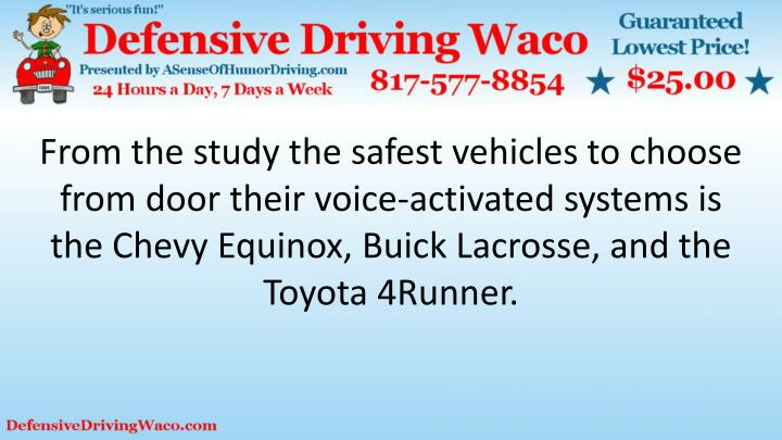 From the study the safest vehicles to choose from door their voice-activated systems is the Chevy Equinox, Buick Lacrosse, and the Toyota 4Runner.