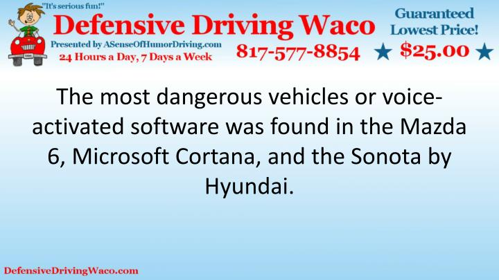 The most dangerous vehicles or voice-activated software was found in the Mazda 6, Microsoft Cortana, and the Sonota by Hyundai.