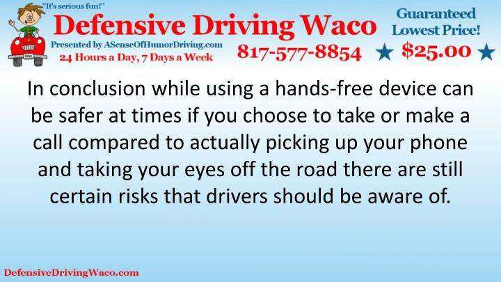 In conclusion while using a hands-free device can be safer at times if you choose to take or make a call compared to actually picking up your phone and taking your eyes off the road there are still certain risks that drivers should be aware of.