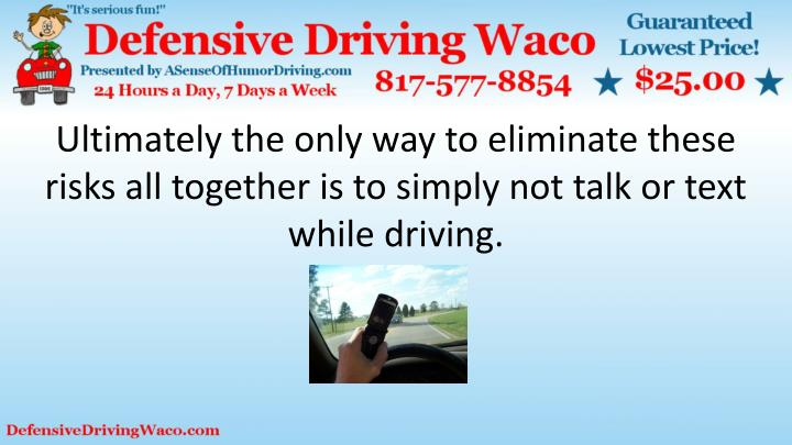 Ultimately the only way to eliminate these risks all together is to simply not talk or text while driving.