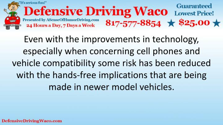 Even with the improvements in technology, especially when concerning cell phones and vehicle compatibility some risk has been reduced with the hands-free implications that are being made in newer model vehicles.