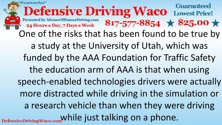 One of the risks that has been found to be true by a study at the University of Utah, which was funded by the AAA Foundation for Traffic Safety the education arm of AAA is that when using speech-enabled technologies drivers were actually more distracted while driving in the simulation or a research vehicle than when they were driving while just talking on a phone.