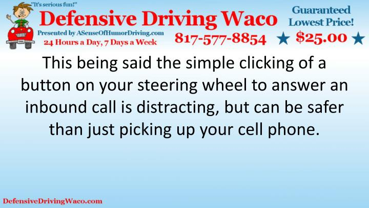 This being said the simple clicking of a button on your steering wheel to answer an inbound call is distracting, but can be safer than just picking up your cell phone.