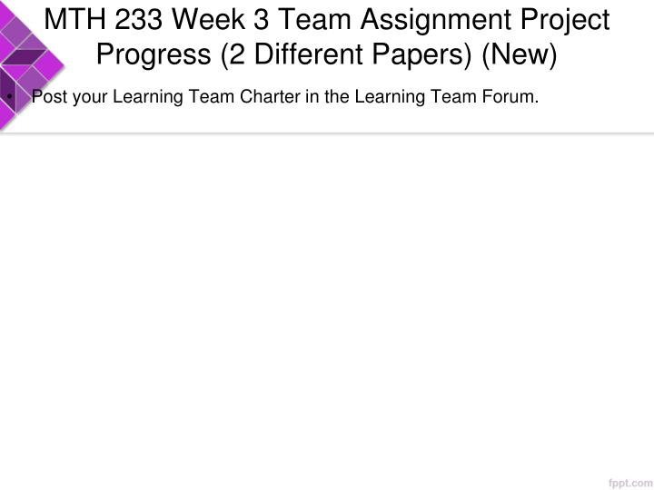 MTH 233 Week 3 Team Assignment Project Progress (2 Different Papers) (New)
