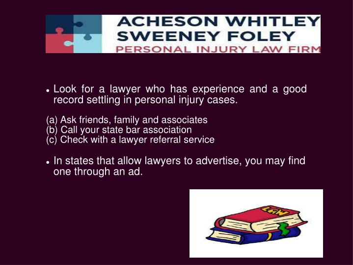 Look for a lawyer who has experience and a good record settling in personal injury cases.