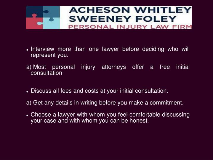 Interview more than one lawyer before deciding who will represent you.