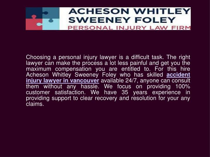 Choosing a personal injury lawyer is a difficult task. The right lawyer can make the process a lot less painful and get you the maximum compensation you are entitled to. For this hire Acheson Whitley Sweeney Foley who has skilled