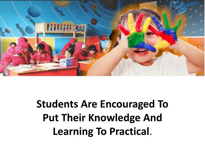 Students Are Encouraged To Put Their Knowledge And Learning To Practical