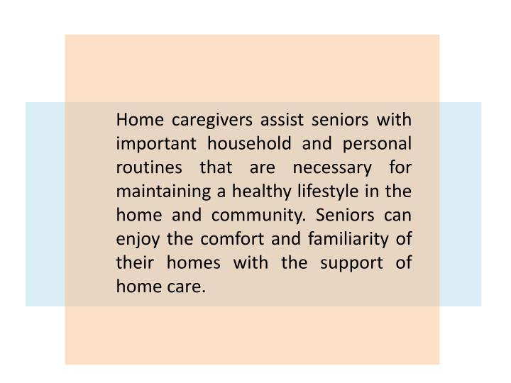 Home caregivers assist seniors with important household and personal routines that are necessary for maintaining a healthy lifestyle in the home and community. Seniors can enjoy the comfort and familiarity of their homes with the support of home care