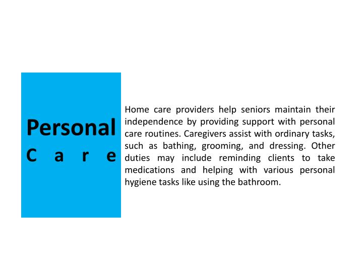 Home care providers help seniors maintain their independence by providing support with personal care routines. Caregivers assist with ordinary tasks, such as bathing, grooming, and dressing. Other duties may include reminding clients to take medications and helping with various personal hygiene tasks like using the bathroom.