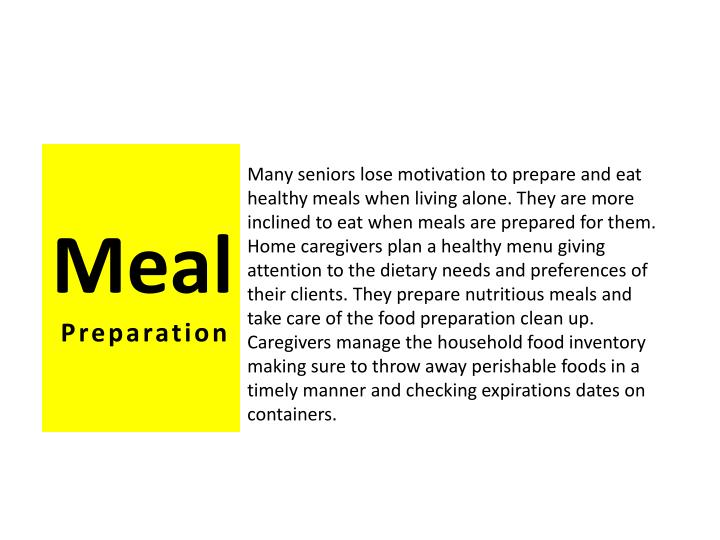 Many seniors lose motivation to prepare and eat healthy meals when living alone. They are more inclined to eat when meals are prepared for them. Home caregivers plan a healthy menu giving attention to the dietary needs and preferences of their clients. They prepare nutritious meals and take care of the food preparation clean up.