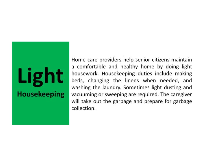 Home care providers help senior citizens maintain a comfortable and healthy home by doing light housework. Housekeeping duties include making beds, changing the linens when needed, and washing the laundry. Sometimes light dusting and vacuuming or sweeping are required. The caregiver will take out the garbage and prepare for garbage collection.