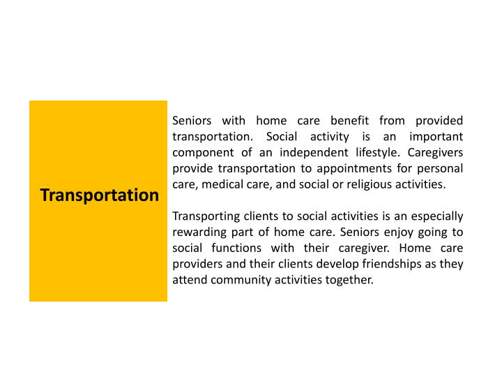 Seniors with home care benefit from provided transportation. Social activity is an important component of an independent lifestyle. Caregivers provide transportation to appointments for personal care, medical care, and social or religious activities.
