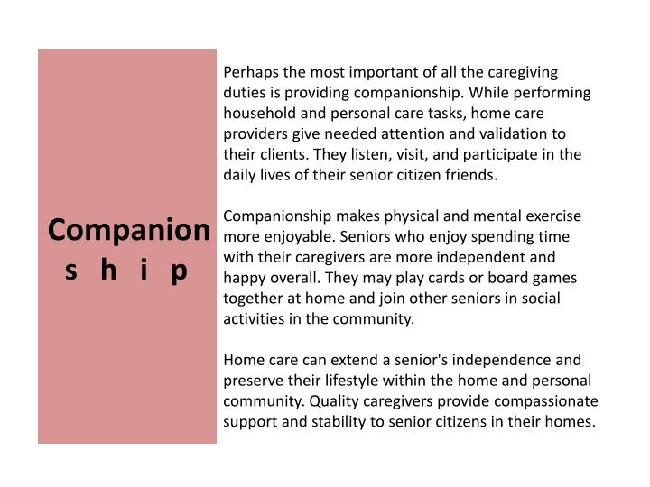 Perhaps the most important of all the caregiving duties is providing companionship. While performing household and personal care tasks, home care providers give needed attention and validation to their clients. They listen, visit, and participate in the daily lives of their senior citizen friends