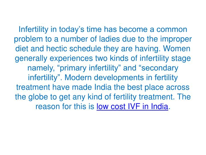 "Infertility in today's time has become a common problem to a number of ladies due to the improper diet and hectic schedule they are having. Women generally experiences two kinds of infertility stage namely, ""primary infertility"" and ""secondary infertility"". Modern developments in fertility treatment have made India the best place across the globe to get any kind of fertility treatment. The reason for this is"