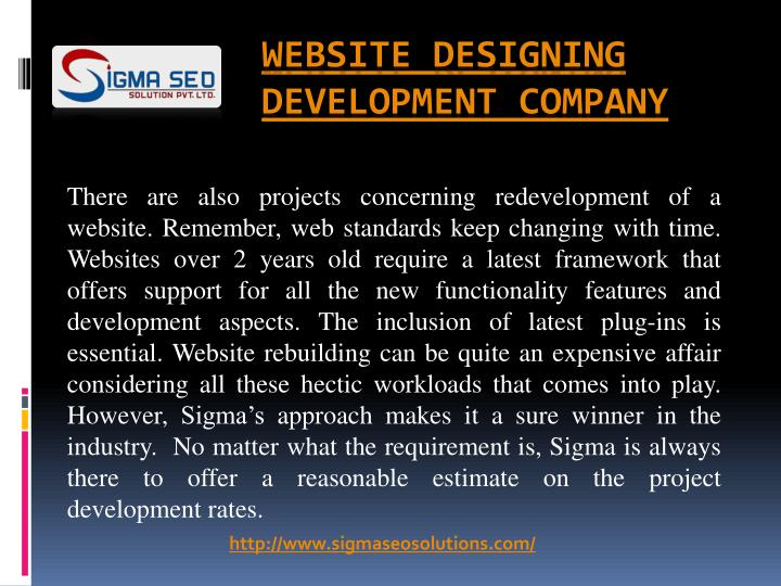 There are also projects concerning redevelopment of a website. Remember, web standards keep changing with time. Websites over 2 years old require a latest framework that offers support for all the new functionality features and development aspects. The inclusion of latest plug-ins is essential. Website rebuilding can be quite an expensive affair considering all these hectic workloads that comes into play. However, Sigma's approach makes it a sure winner in the industry.  No matter what the requirement is, Sigma is always there to offer a reasonable estimate on the project development rates.