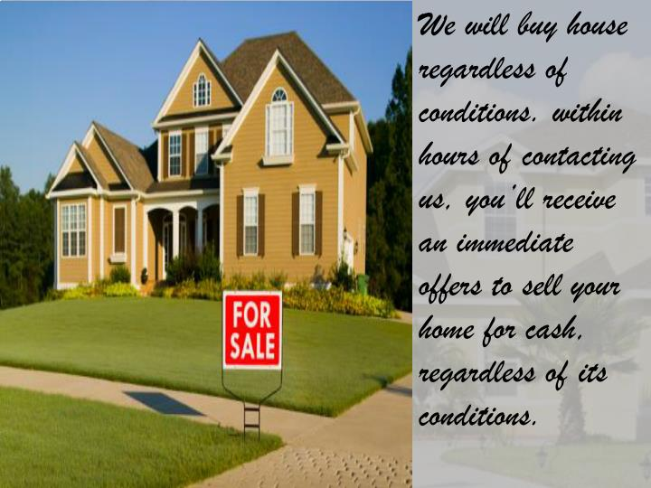 We will buy house regardless of conditions. within hours of contacting us, you'll receive an immed...
