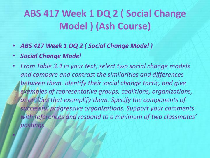 ABS 417 Week 1 DQ 2 ( Social Change Model ) (Ash Course)