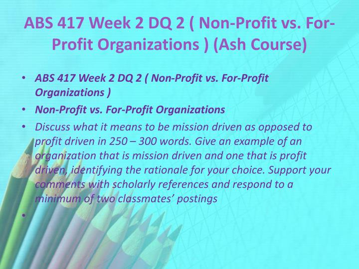 ABS 417 Week 2 DQ 2 ( Non-Profit vs. For-Profit Organizations ) (Ash Course)