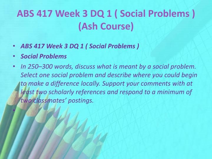 ABS 417 Week 3 DQ 1 ( Social Problems ) (Ash Course)