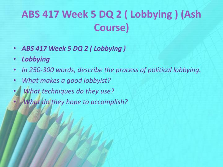 ABS 417 Week 5 DQ 2 ( Lobbying ) (Ash Course)