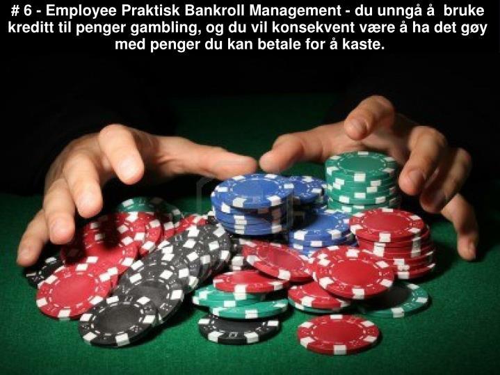# 6 - Employee Praktisk Bankroll Management - du unngå å  bruke