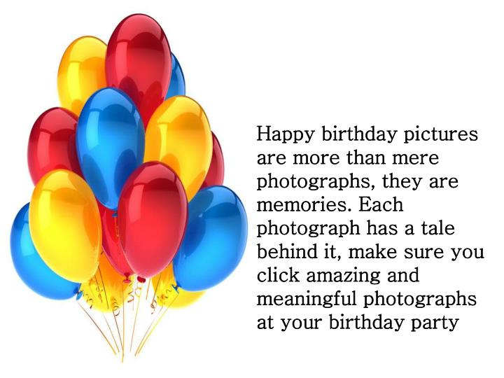 Happy birthday pictures are more than mere photographs, they are memories. Each photograph has a tale behind it, make sure you click amazing and meaningful photographs at your birthday party