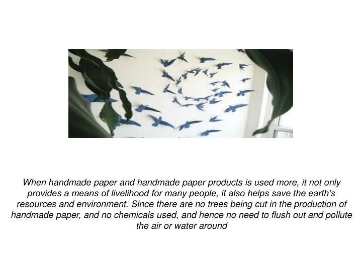 When handmade paper and handmade paper products is used more, it not only provides a means of livelihood for many people, it also helps save the earth's resources and environment. Since there are no trees being cut in the production of handmade paper, and no chemicals used, and hence no need to flush out and pollute the air or water around