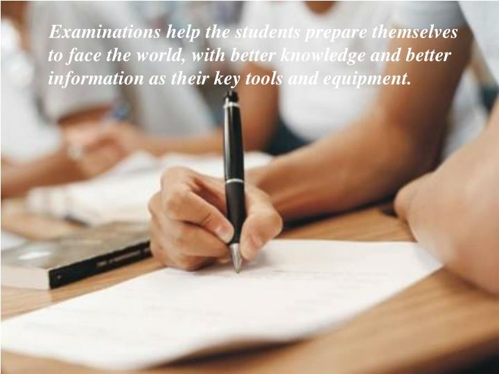 Examinations help the students prepare themselves to face the world, with better knowledge and better information as their key tools andequipment.