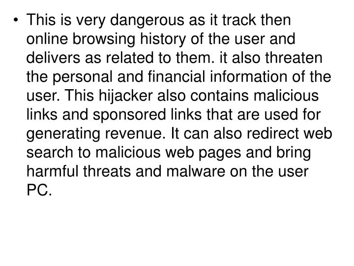 This is very dangerous as it track then online browsing history of the user and delivers as related to them. it also threaten the personal and financial information of the user. This hijacker also contains malicious links and sponsored links that are used for generating revenue. It can also redirect web search to malicious web pages and bring harmful threats and malware on the user PC.